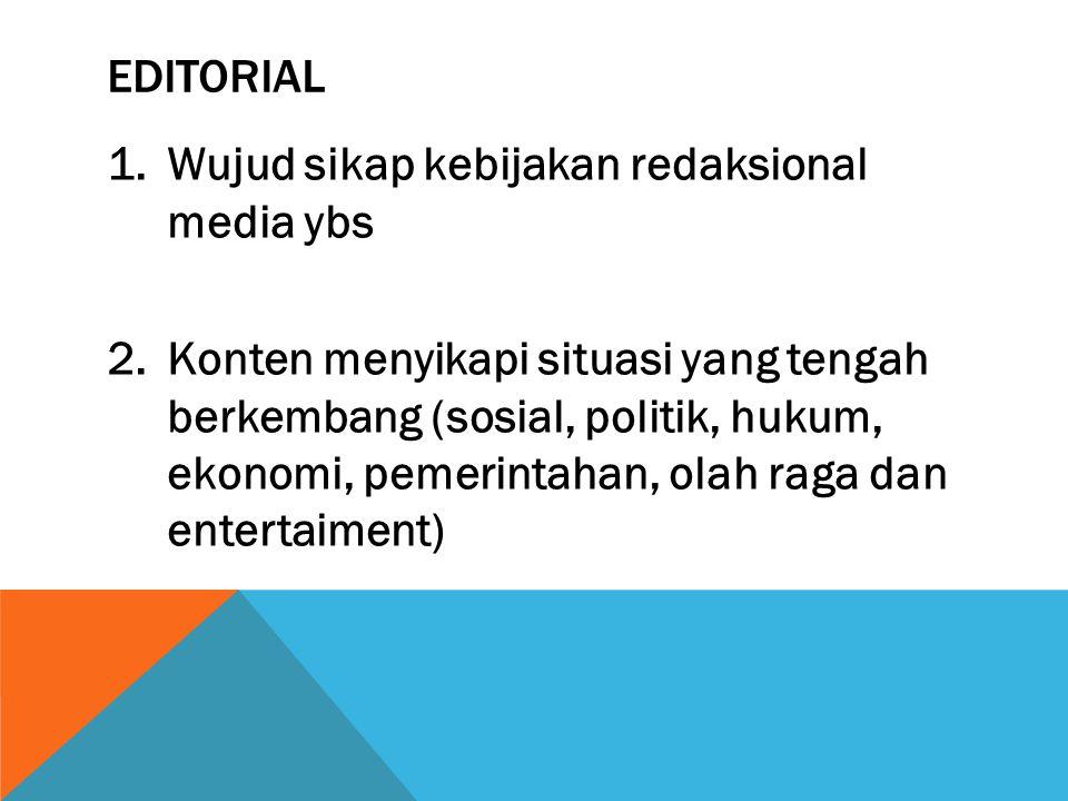 EDITORIAL 1.Wujud sikap kebijakan redaksional media ybs 2.Konten menyikapi situasi yang tengah berkembang (sosial, politik, hukum, ekonomi, pemerintahan, olah raga dan entertaiment)