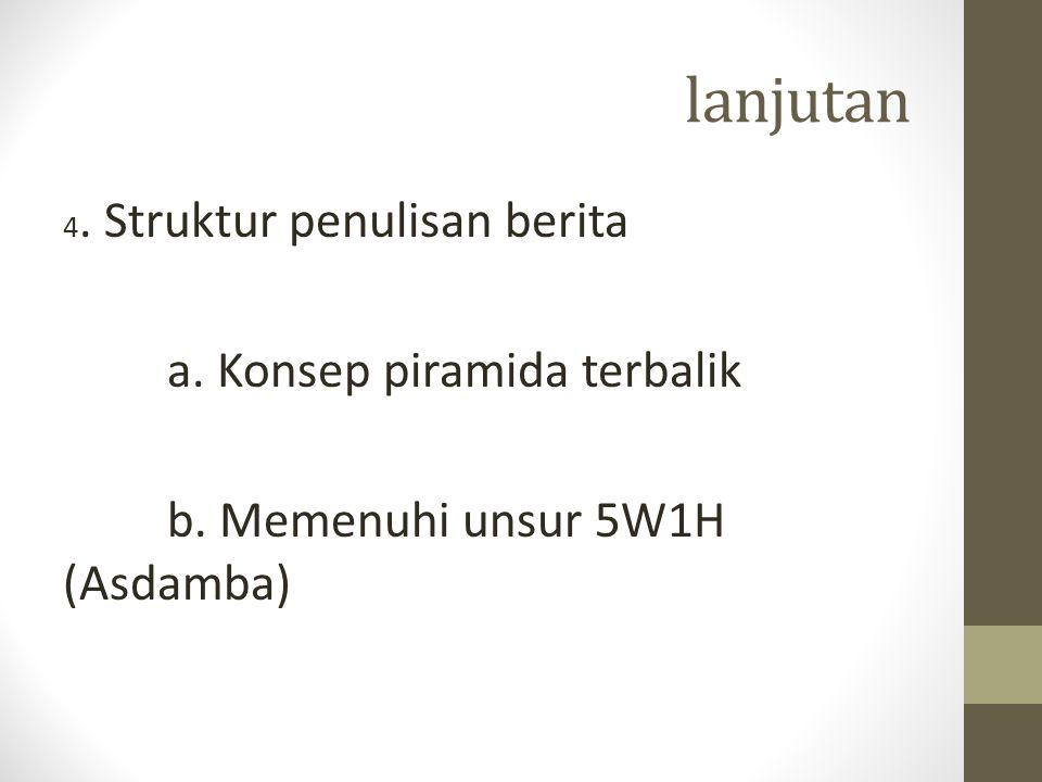 lanjutan 4. Struktur penulisan berita a. Konsep piramida terbalik b. Memenuhi unsur 5W1H (Asdamba)