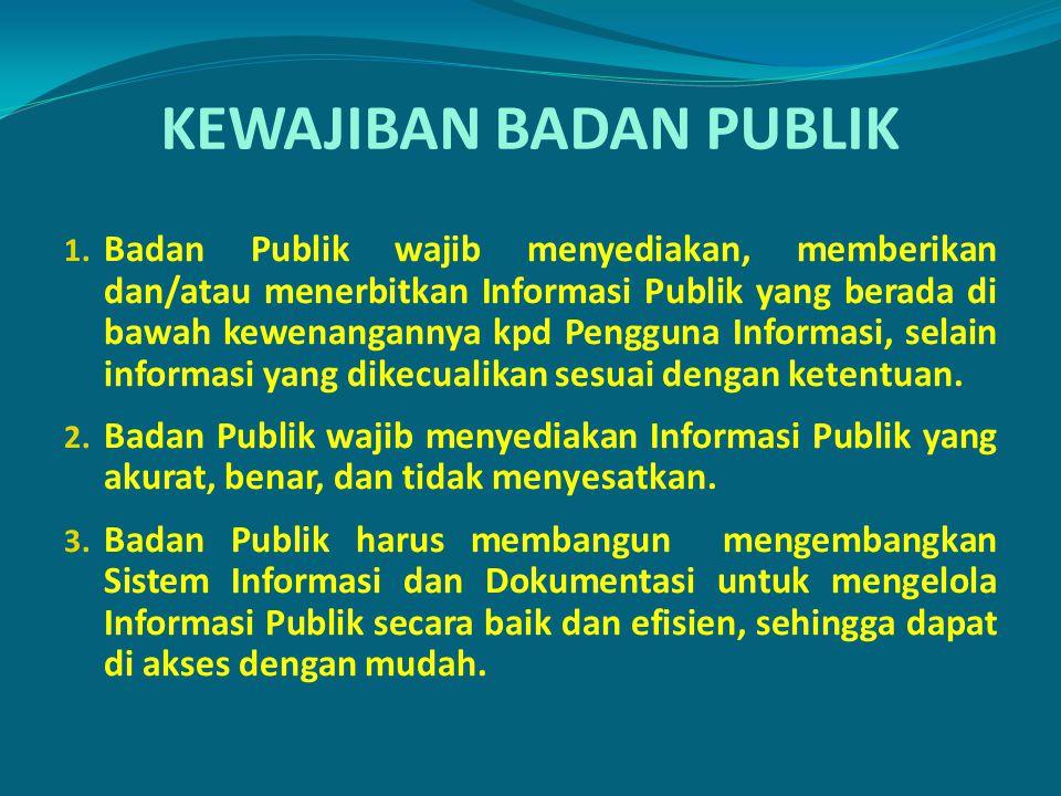 KEWAJIBAN BADAN PUBLIK 1. Badan Publik wajib menyediakan, memberikan dan/atau menerbitkan Informasi Publik yang berada di bawah kewenangannya kpd Peng