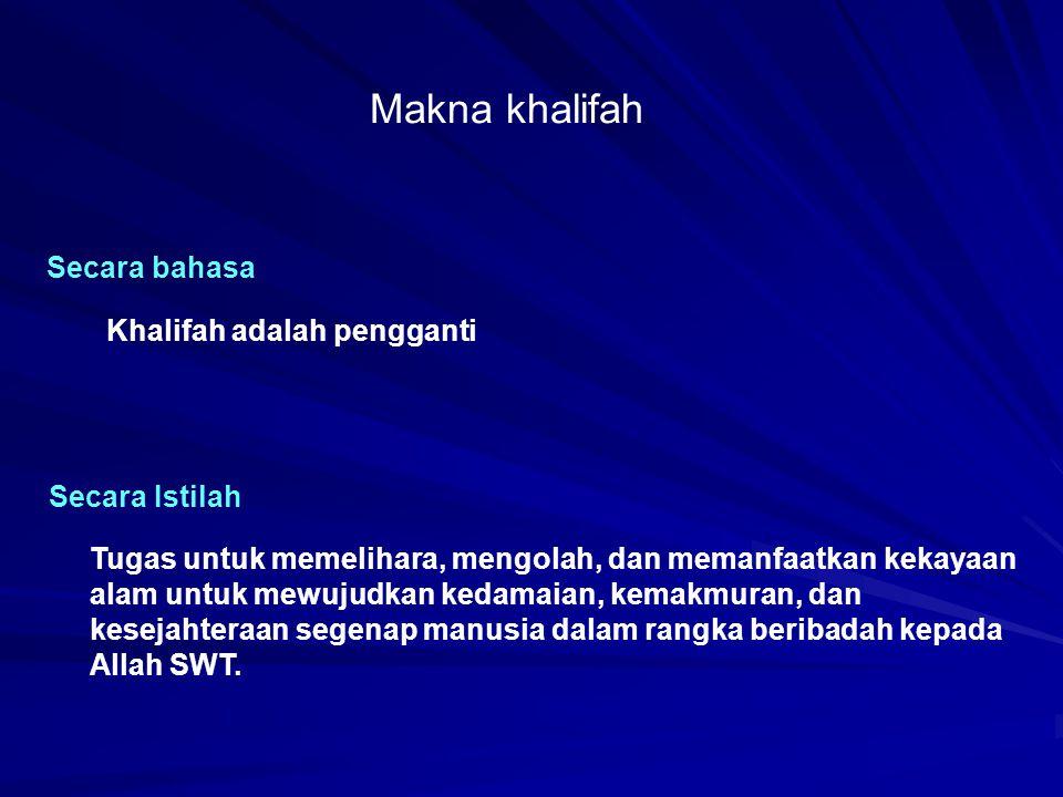 Makna khalifah Secara bahasa Khalifah adalah pengganti Secara Istilah Tugas untuk memelihara, mengolah, dan memanfaatkan kekayaan alam untuk mewujudka