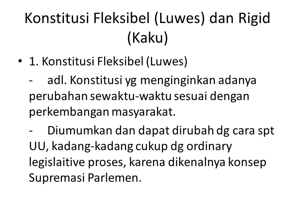 Konstitusi Fleksibel (Luwes) dan Rigid (Kaku) 1. Konstitusi Fleksibel (Luwes) - adl. Konstitusi yg menginginkan adanya perubahan sewaktu-waktu sesuai