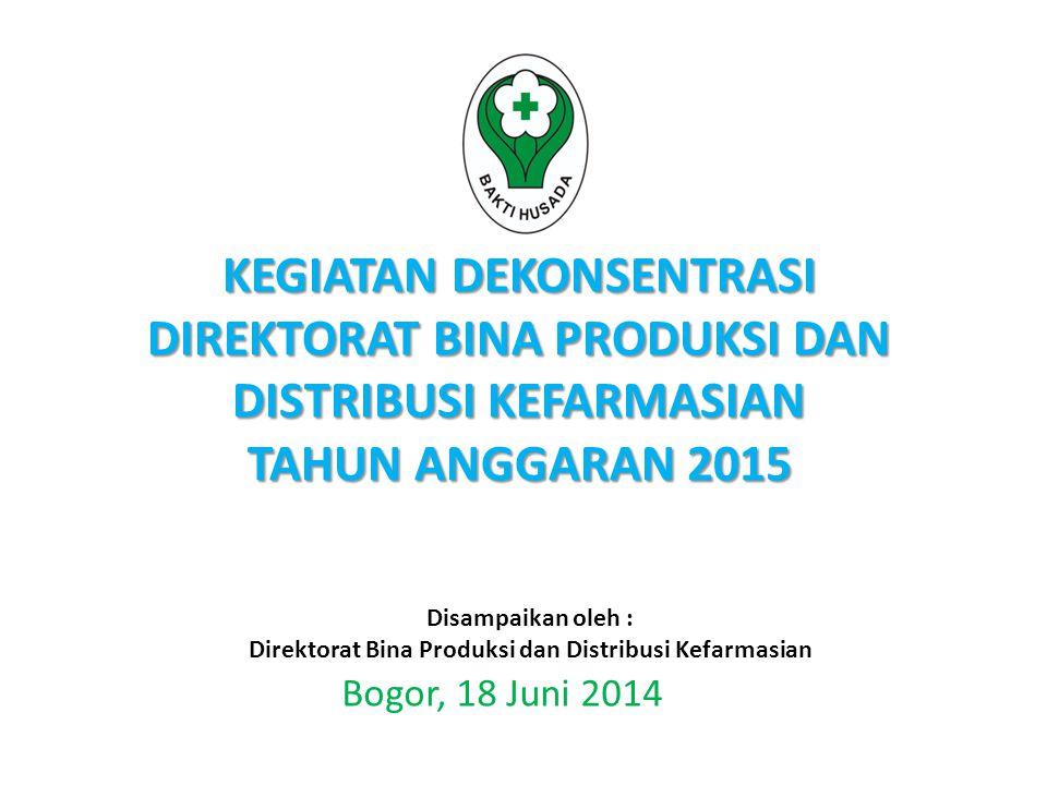 KEGIATAN DEKONSENTRASI DIREKTORAT BINA PRODUKSI DAN DISTRIBUSI KEFARMASIAN TAHUN ANGGARAN 2015 Bogor, 18 Juni 2014 Disampaikan oleh : Direktorat Bina Produksi dan Distribusi Kefarmasian