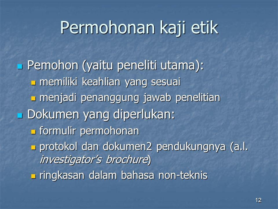 12 Permohonan kaji etik Pemohon (yaitu peneliti utama): Pemohon (yaitu peneliti utama): memiliki keahlian yang sesuai memiliki keahlian yang sesuai menjadi penanggung jawab penelitian menjadi penanggung jawab penelitian Dokumen yang diperlukan: Dokumen yang diperlukan: formulir permohonan formulir permohonan protokol dan dokumen2 pendukungnya (a.l.