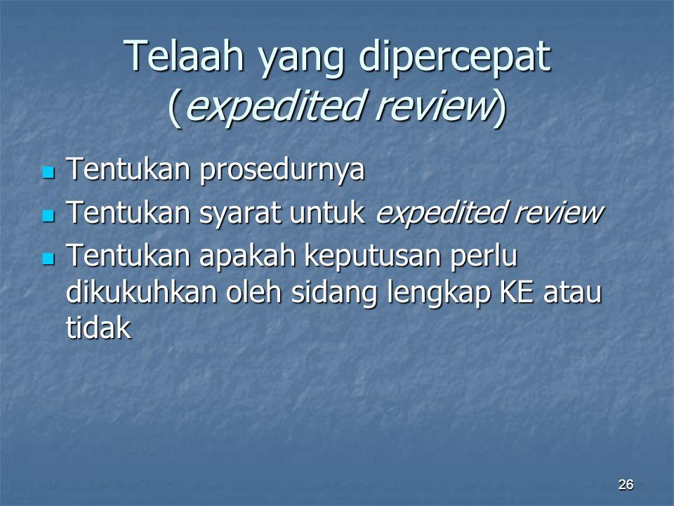 26 Telaah yang dipercepat (expedited review) Tentukan prosedurnya Tentukan prosedurnya Tentukan syarat untuk expedited review Tentukan syarat untuk expedited review Tentukan apakah keputusan perlu dikukuhkan oleh sidang lengkap KE atau tidak Tentukan apakah keputusan perlu dikukuhkan oleh sidang lengkap KE atau tidak