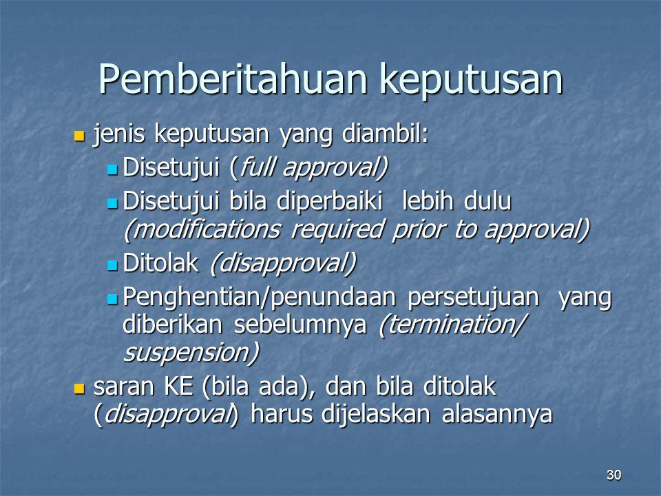 30 Pemberitahuan keputusan jenis keputusan yang diambil: jenis keputusan yang diambil: Disetujui (full approval) Disetujui (full approval) Disetujui bila diperbaiki lebih dulu (modifications required prior to approval) Disetujui bila diperbaiki lebih dulu (modifications required prior to approval) Ditolak (disapproval) Ditolak (disapproval) Penghentian/penundaan persetujuan yang diberikan sebelumnya (termination/ suspension) Penghentian/penundaan persetujuan yang diberikan sebelumnya (termination/ suspension) saran KE (bila ada), dan bila ditolak (disapproval) harus dijelaskan alasannya saran KE (bila ada), dan bila ditolak (disapproval) harus dijelaskan alasannya