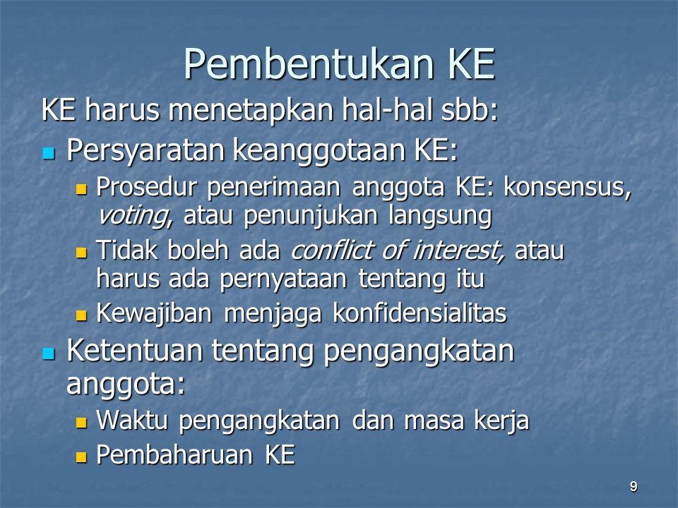 9 Pembentukan KE KE harus menetapkan hal-hal sbb: Persyaratan keanggotaan KE: Persyaratan keanggotaan KE: Prosedur penerimaan anggota KE: konsensus, voting, atau penunjukan langsung Prosedur penerimaan anggota KE: konsensus, voting, atau penunjukan langsung Tidak boleh ada conflict of interest, atau harus ada pernyataan tentang itu Tidak boleh ada conflict of interest, atau harus ada pernyataan tentang itu Kewajiban menjaga konfidensialitas Kewajiban menjaga konfidensialitas Ketentuan tentang pengangkatan anggota: Ketentuan tentang pengangkatan anggota: Waktu pengangkatan dan masa kerja Waktu pengangkatan dan masa kerja Pembaharuan KE Pembaharuan KE