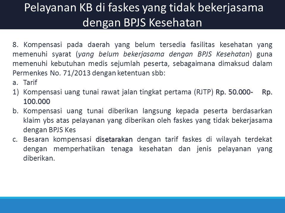 Pelayanan KB di faskes yang tidak bekerjasama dengan BPJS Kesehatan 8. Kompensasi pada daerah yang belum tersedia fasilitas kesehatan yang memenuhi sy