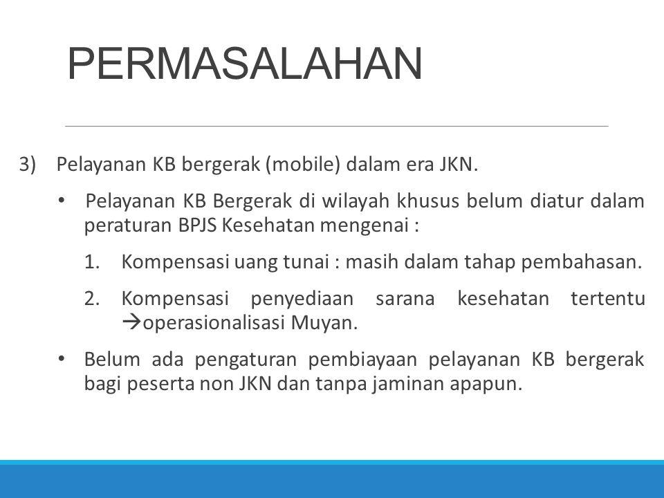 PERMASALAHAN 3)Pelayanan KB bergerak (mobile) dalam era JKN. Pelayanan KB Bergerak di wilayah khusus belum diatur dalam peraturan BPJS Kesehatan menge