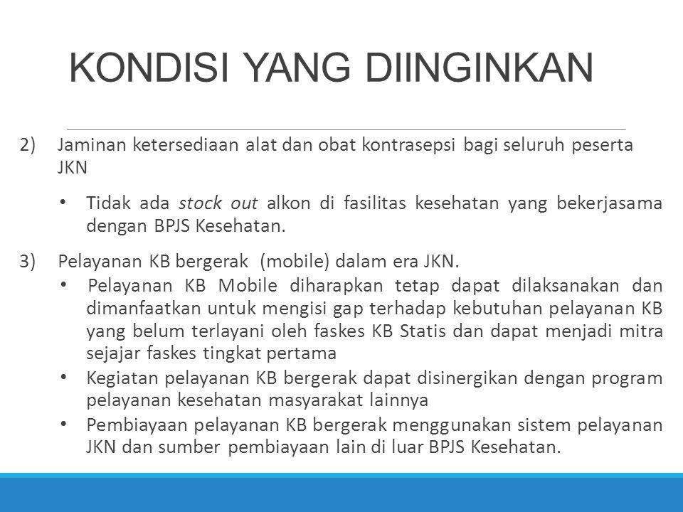 KONDISI YANG DIINGINKAN 2)Jaminan ketersediaan alat dan obat kontrasepsi bagi seluruh peserta JKN Tidak ada stock out alkon di fasilitas kesehatan yan