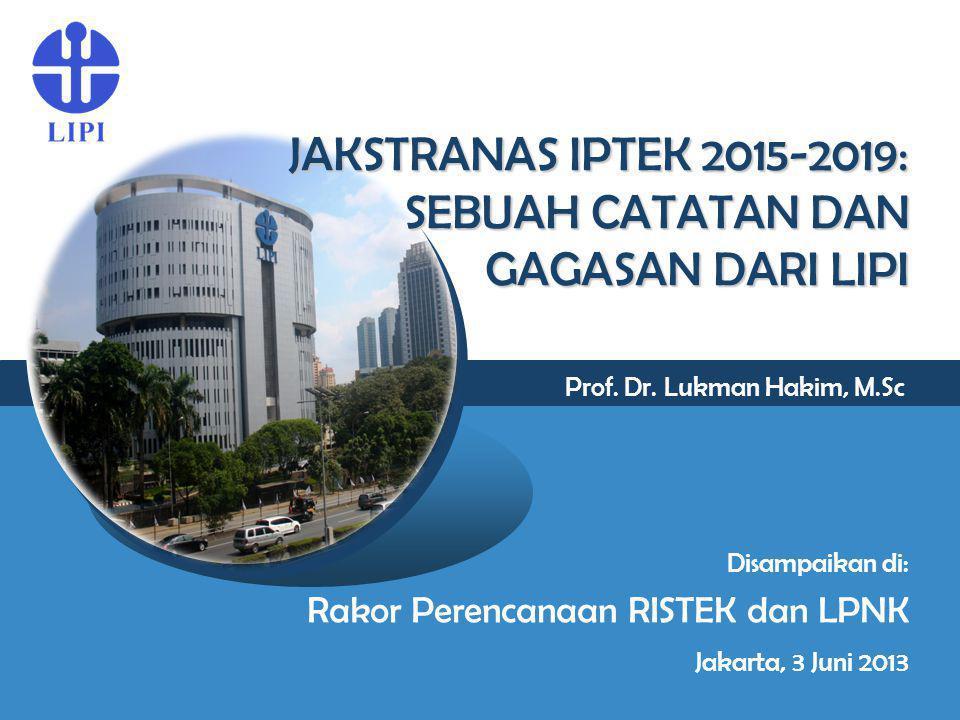 JAKSTRANAS IPTEK 2015-2019: SEBUAH CATATAN DAN GAGASAN DARI LIPI Prof. Dr. Lukman Hakim, M.Sc Disampaikan di: Rakor Perencanaan RISTEK dan LPNK Jakart