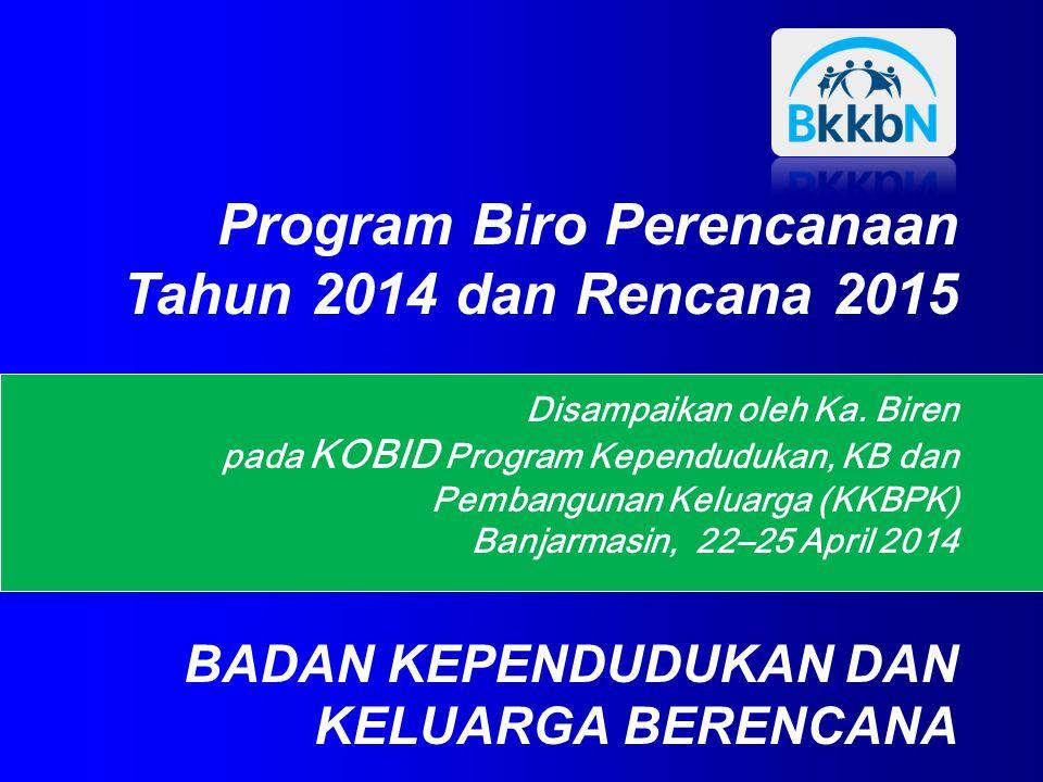 Disampaikan oleh Ka. Biren pada KOBID Program Kependudukan, KB dan Pembangunan Keluarga (KKBPK) Banjarmasin, 22–25 April 2014 Program Biro Perencanaan