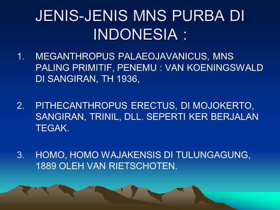 JENIS-JENIS MNS PURBA DI INDONESIA : 1.MEGANTHROPUS PALAEOJAVANICUS, MNS PALING PRIMITIF, PENEMU : VAN KOENINGSWALD DI SANGIRAN, TH 1936, 2.PITHECANTHROPUS ERECTUS, DI MOJOKERTO, SANGIRAN, TRINIL, DLL.