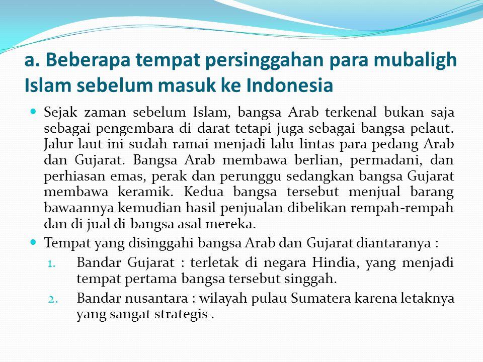 a. Beberapa tempat persinggahan para mubaligh Islam sebelum masuk ke Indonesia Sejak zaman sebelum Islam, bangsa Arab terkenal bukan saja sebagai peng