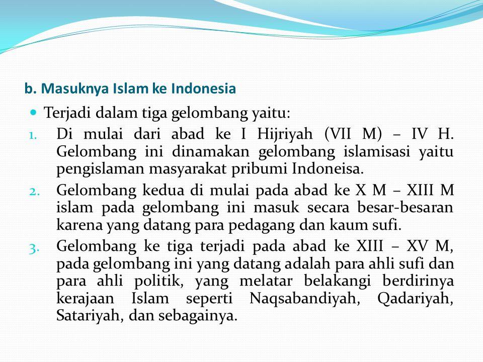 b. Masuknya Islam ke Indonesia Terjadi dalam tiga gelombang yaitu: 1. Di mulai dari abad ke I Hijriyah (VII M) – IV H. Gelombang ini dinamakan gelomba