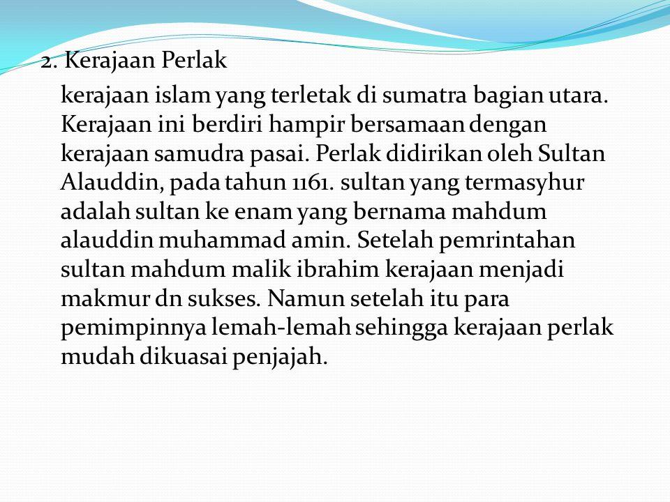 2. Kerajaan Perlak kerajaan islam yang terletak di sumatra bagian utara. Kerajaan ini berdiri hampir bersamaan dengan kerajaan samudra pasai. Perlak d