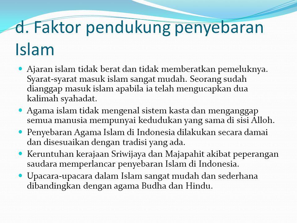 d. Faktor pendukung penyebaran Islam Ajaran islam tidak berat dan tidak memberatkan pemeluknya. Syarat-syarat masuk islam sangat mudah. Seorang sudah