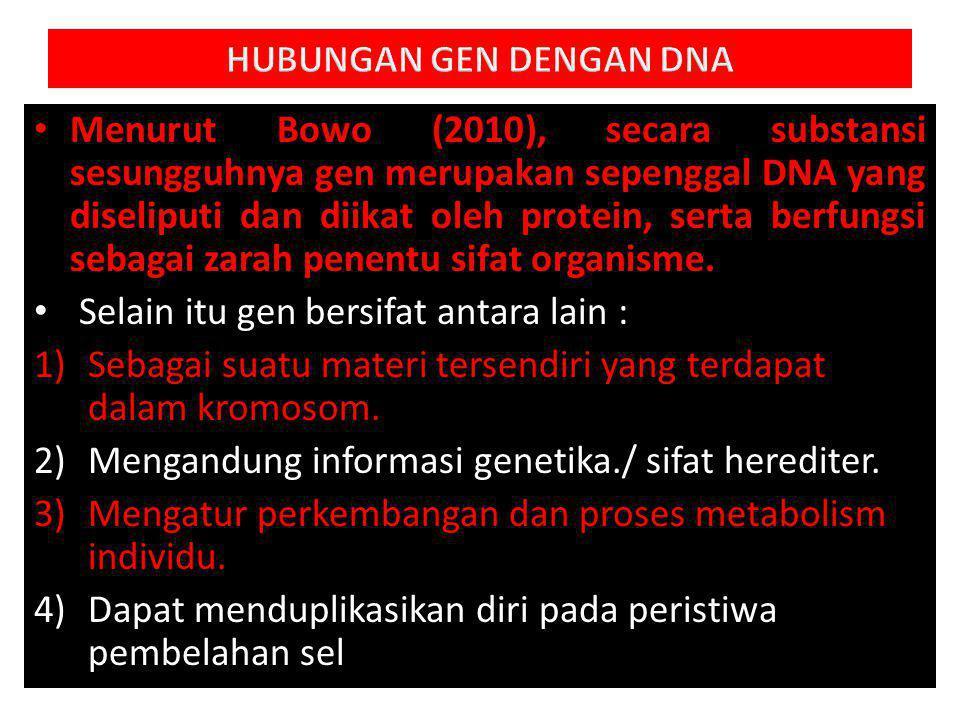 Menurut Bowo (2010), secara substansi sesungguhnya gen merupakan sepenggal DNA yang diseliputi dan diikat oleh protein, serta berfungsi sebagai zarah penentu sifat organisme.