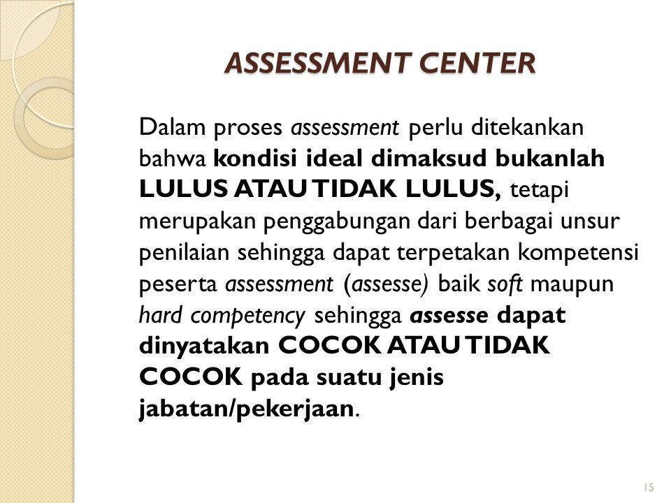 ASSESSMENT CENTER Dalam proses assessment perlu ditekankan bahwa kondisi ideal dimaksud bukanlah LULUS ATAU TIDAK LULUS, tetapi merupakan penggabungan