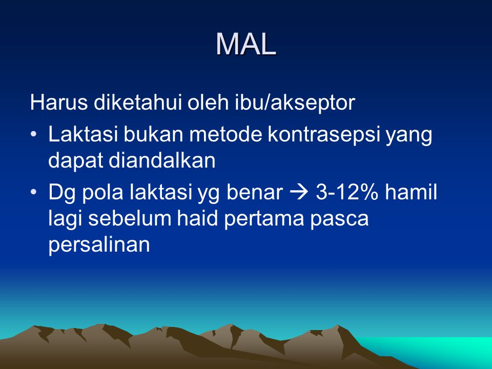MAL Harus diketahui oleh ibu/akseptor Laktasi bukan metode kontrasepsi yang dapat diandalkan Dg pola laktasi yg benar  3-12% hamil lagi sebelum haid