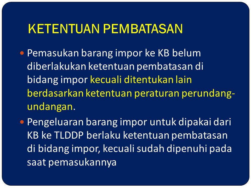 KETENTUAN PEMBATASAN Pemasukan barang impor ke KB belum diberlakukan ketentuan pembatasan di bidang impor kecuali ditentukan lain berdasarkan ketentua