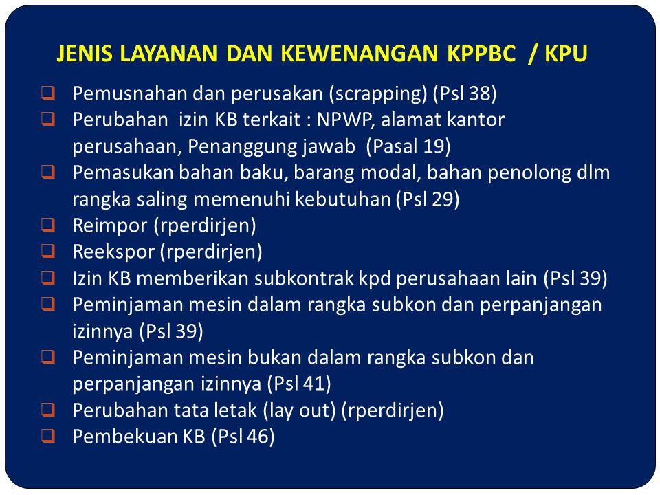 JENIS LAYANAN DAN KEWENANGAN KPPBC / KPU  Pemusnahan dan perusakan (scrapping) (Psl 38)  Perubahan izin KB terkait : NPWP, alamat kantor perusahaan,