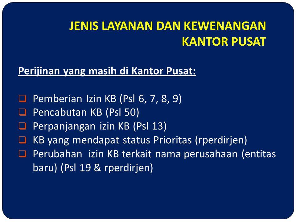 JENIS LAYANAN DAN KEWENANGAN KANTOR PUSAT Perijinan yang masih di Kantor Pusat:  Pemberian Izin KB (Psl 6, 7, 8, 9)  Pencabutan KB (Psl 50)  Perpan