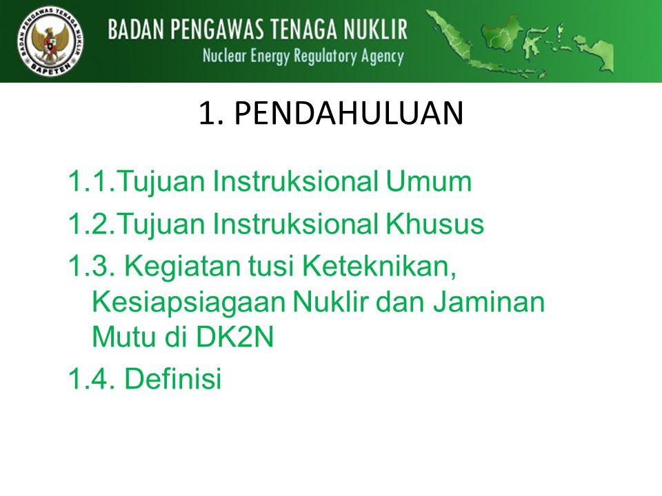 1.1.Tujuan Instruksional Umum 1.2.Tujuan Instruksional Khusus 1.3. Kegiatan tusi Keteknikan, Kesiapsiagaan Nuklir dan Jaminan Mutu di DK2N 1.4. Defini