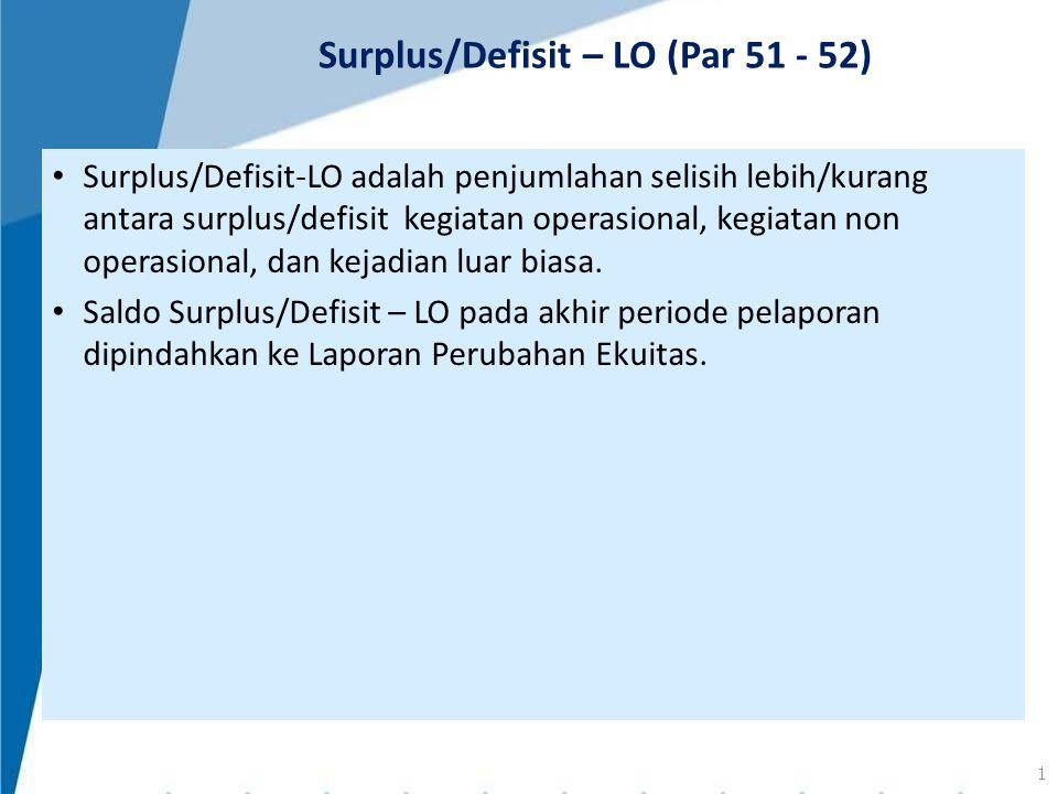 Surplus/Defisit-LO adalah penjumlahan selisih lebih/kurang antara surplus/defisit kegiatan operasional, kegiatan non operasional, dan kejadian luar bi