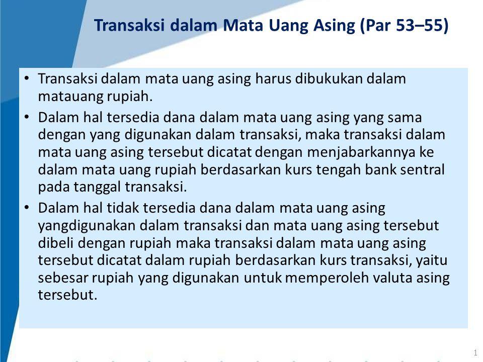 Transaksi dalam mata uang asing harus dibukukan dalam matauang rupiah. Dalam hal tersedia dana dalam mata uang asing yang sama dengan yang digunakan d