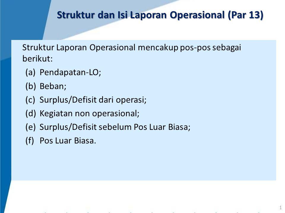 Struktur Laporan Operasional mencakup pos-pos sebagai berikut: (a)Pendapatan-LO; (b)Beban; (c)Surplus/Defisit dari operasi; (d)Kegiatan non operasiona