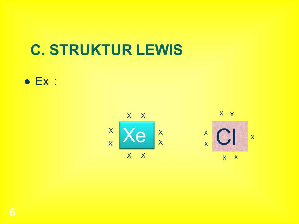 6 C. STRUKTUR LEWIS Ex: X X X X XX X X Cl x x x x x x x Xe