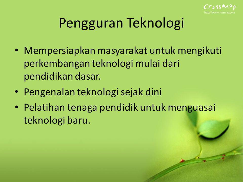 Pengguran Teknologi Mempersiapkan masyarakat untuk mengikuti perkembangan teknologi mulai dari pendidikan dasar. Pengenalan teknologi sejak dini Pelat