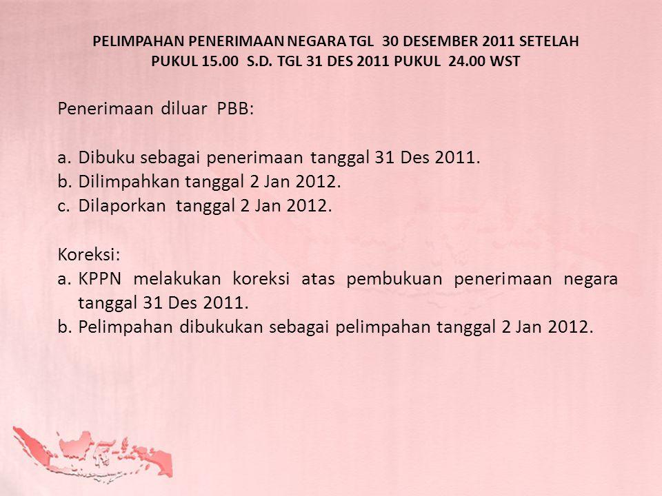 PELIMPAHAN PENERIMAAN NEGARA TGL 30 DESEMBER 2011 SETELAH PUKUL 15.00 S.D. TGL 31 DES 2011 PUKUL 24.00 WST Penerimaan diluar PBB: a.Dibuku sebagai pen