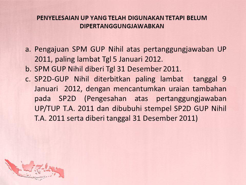 a.Pengajuan SPM GUP Nihil atas pertanggungjawaban UP 2011, paling lambat Tgl 5 Januari 2012. b.SPM GUP Nihil diberi Tgl 31 Desember 2011. c.SP2D-GUP N