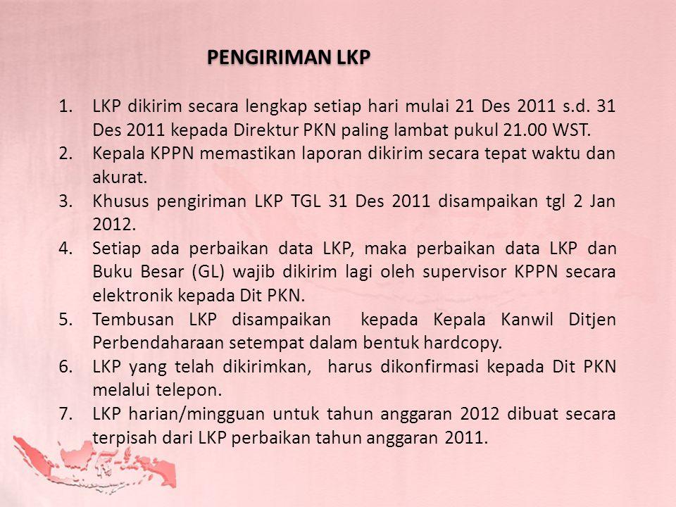 1.LKP dikirim secara lengkap setiap hari mulai 21 Des 2011 s.d. 31 Des 2011 kepada Direktur PKN paling lambat pukul 21.00 WST. 2.Kepala KPPN memastika