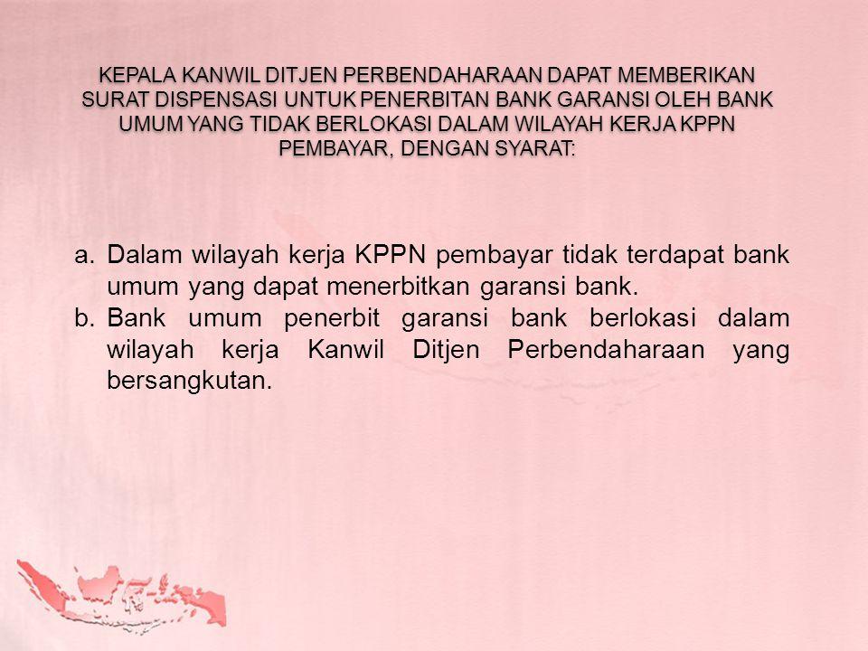 a.Dalam wilayah kerja KPPN pembayar tidak terdapat bank umum yang dapat menerbitkan garansi bank. b.Bank umum penerbit garansi bank berlokasi dalam wi