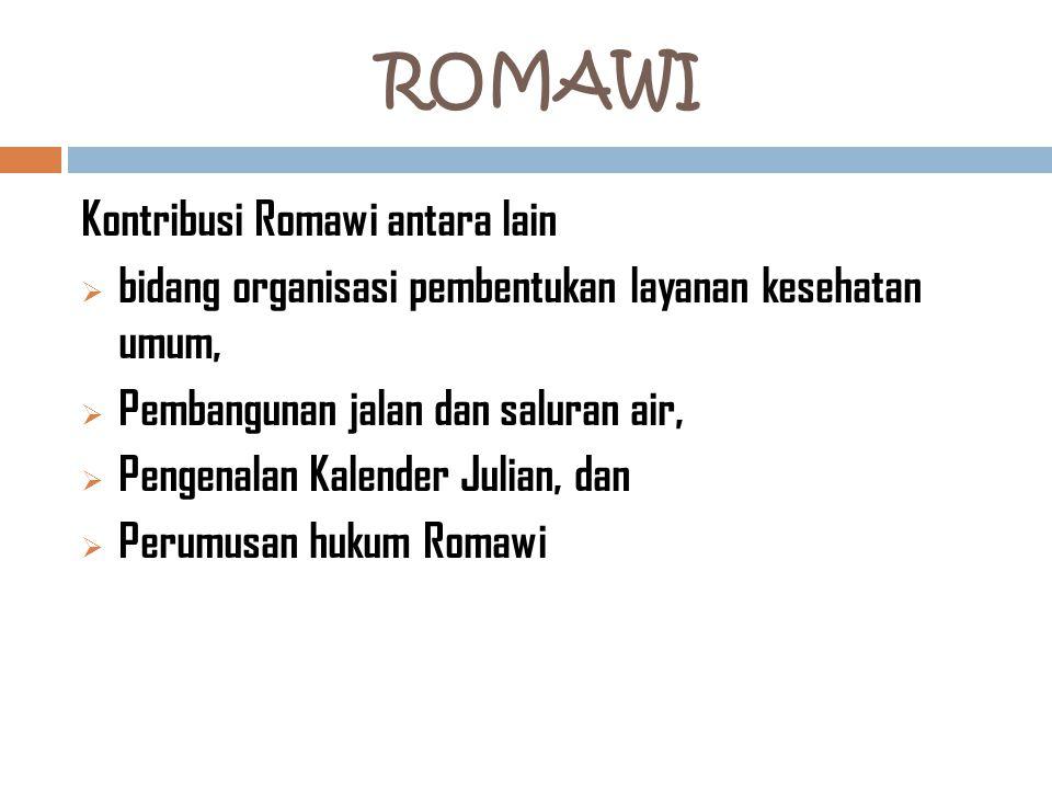 ROMAWI Kontribusi Romawi antara lain  bidang organisasi pembentukan layanan kesehatan umum,  Pembangunan jalan dan saluran air,  Pengenalan Kalender Julian, dan  Perumusan hukum Romawi