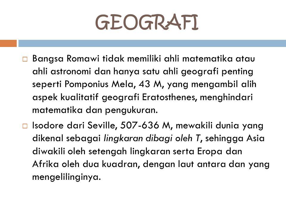GEOGRAFI  Bangsa Romawi tidak memiliki ahli matematika atau ahli astronomi dan hanya satu ahli geografi penting seperti Pomponius Mela, 43 M, yang mengambil alih aspek kualitatif geografi Eratosthenes, menghindari matematika dan pengukuran.