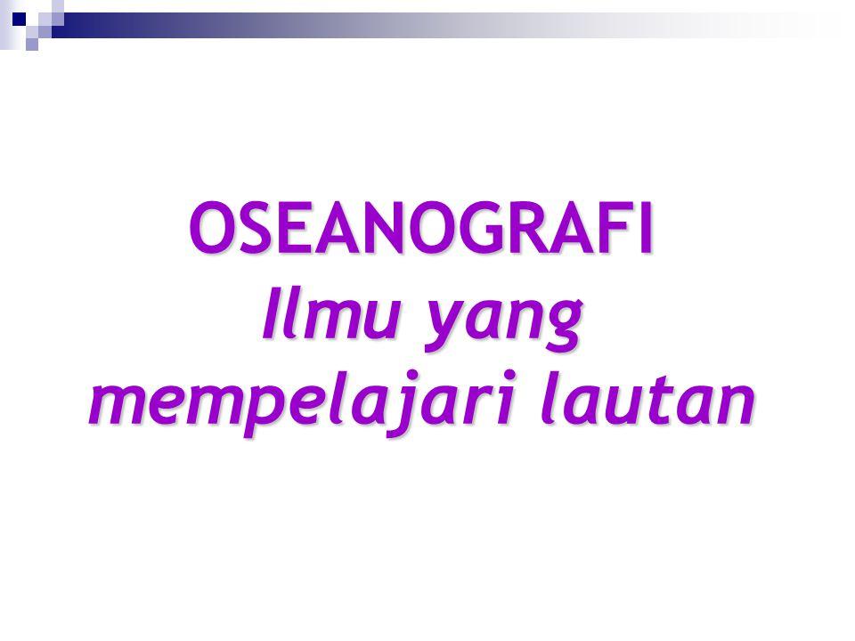 OSEANOGRAFI Ilmu yang mempelajari lautan