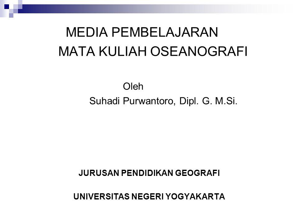 MEDIA PEMBELAJARAN MATA KULIAH OSEANOGRAFI Oleh Suhadi Purwantoro, Dipl. G. M.Si. JURUSAN PENDIDIKAN GEOGRAFI UNIVERSITAS NEGERI YOGYAKARTA