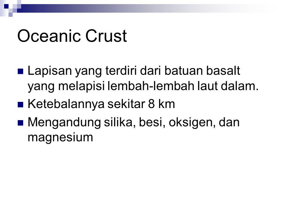 Oceanic Crust Lapisan yang terdiri dari batuan basalt yang melapisi lembah-lembah laut dalam. Ketebalannya sekitar 8 km Mengandung silika, besi, oksig