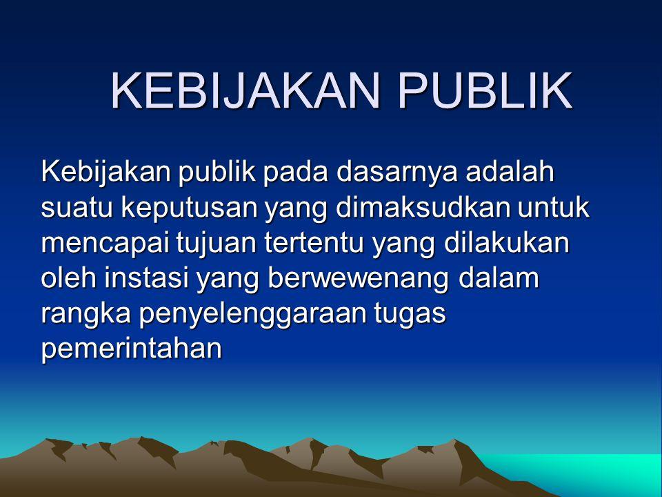 KEBIJAKAN PUBLIK Kebijakan publik pada dasarnya adalah suatu keputusan yang dimaksudkan untuk mencapai tujuan tertentu yang dilakukan oleh instasi yan