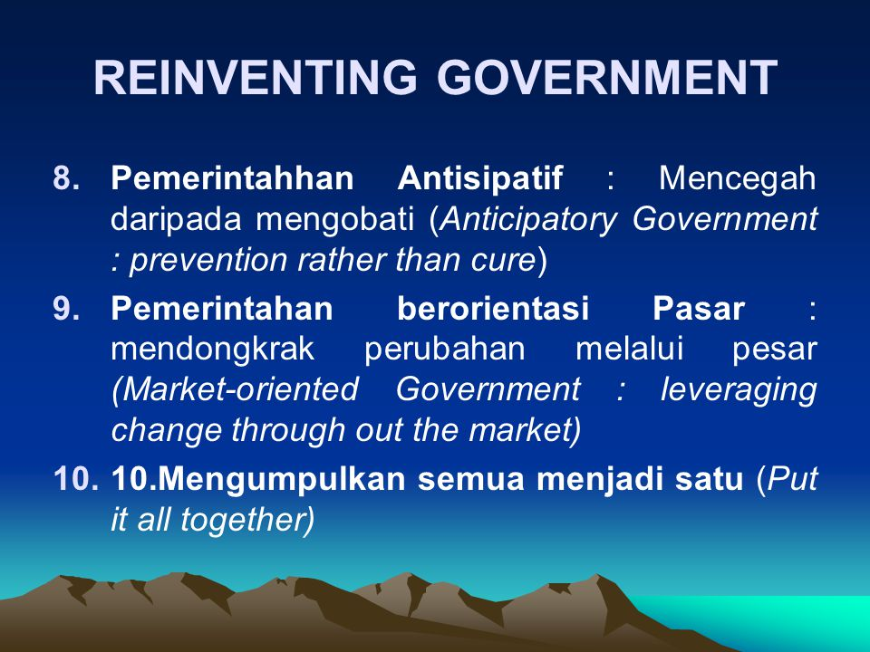 REINVENTING GOVERNMENT 8.Pemerintahhan Antisipatif : Mencegah daripada mengobati (Anticipatory Government : prevention rather than cure) 9.Pemerintaha