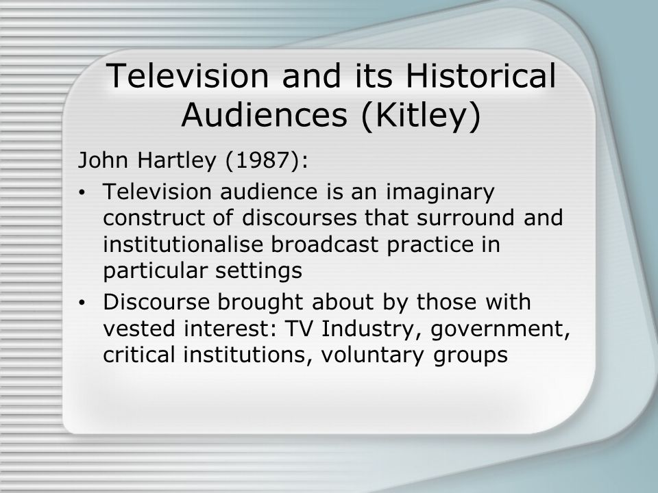 Television and its Historical Audiences (Kitley) John Hartley (1987): Television audience is an imaginary construct of discourses that surround and institutionalise broadcast practice in particular settings Discourse brought about by those with vested interest: TV Industry, government, critical institutions, voluntary groups
