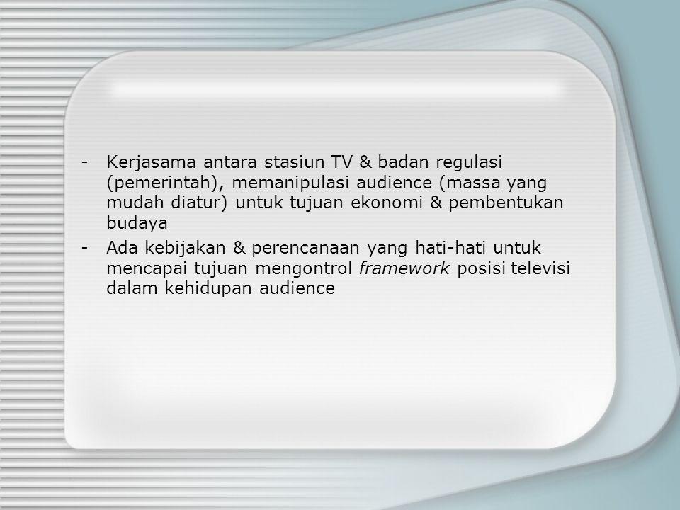 -Kerjasama antara stasiun TV & badan regulasi (pemerintah), memanipulasi audience (massa yang mudah diatur) untuk tujuan ekonomi & pembentukan budaya