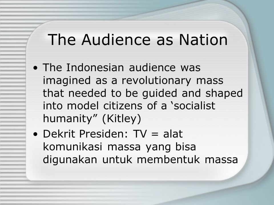 The Audience as Nation The Indonesian audience was imagined as a revolutionary mass that needed to be guided and shaped into model citizens of a 'socialist humanity (Kitley) Dekrit Presiden: TV = alat komunikasi massa yang bisa digunakan untuk membentuk massa