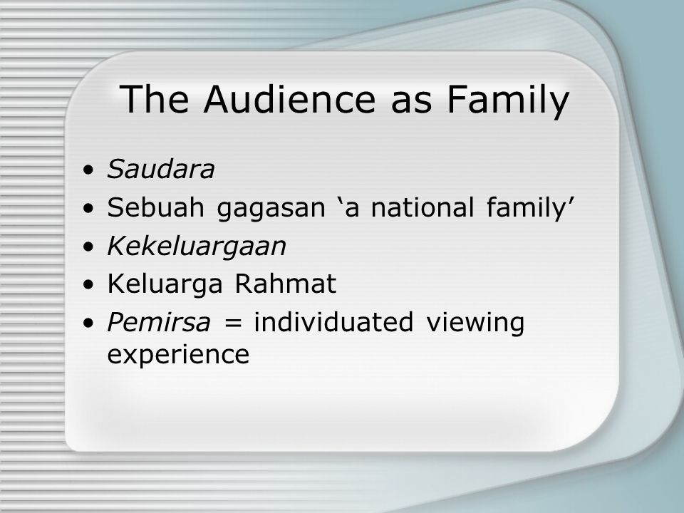 The Audience as Family Saudara Sebuah gagasan 'a national family' Kekeluargaan Keluarga Rahmat Pemirsa = individuated viewing experience