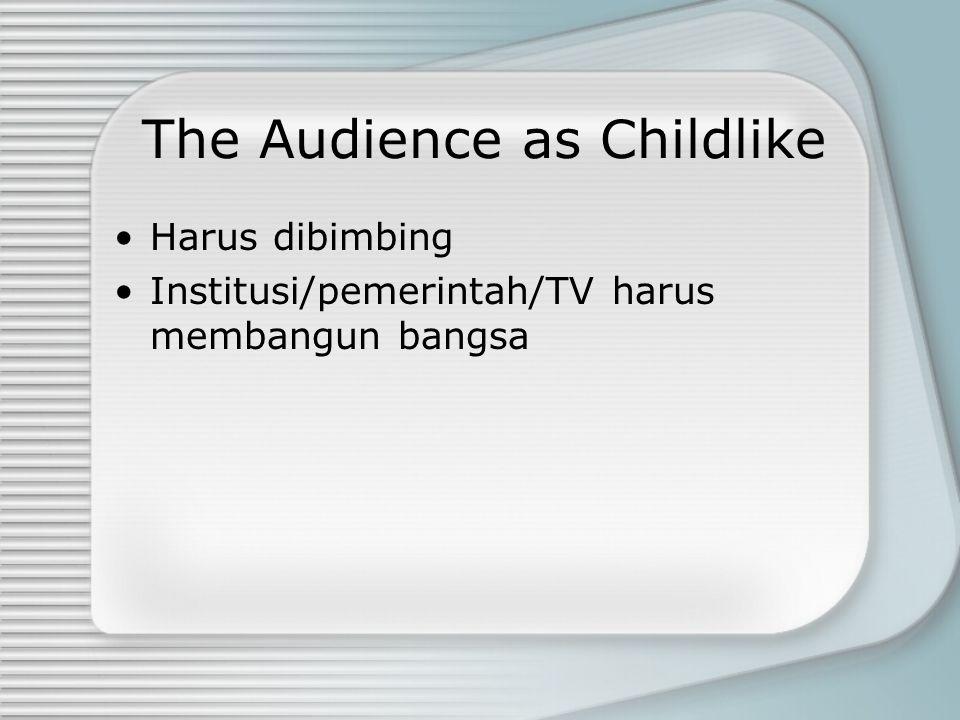 The Audience as Childlike Harus dibimbing Institusi/pemerintah/TV harus membangun bangsa
