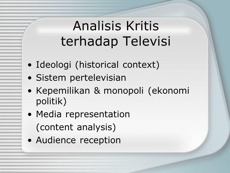 Analisis Kritis terhadap Televisi Ideologi (historical context) Sistem pertelevisian Kepemilikan & monopoli (ekonomi politik) Media representation (co