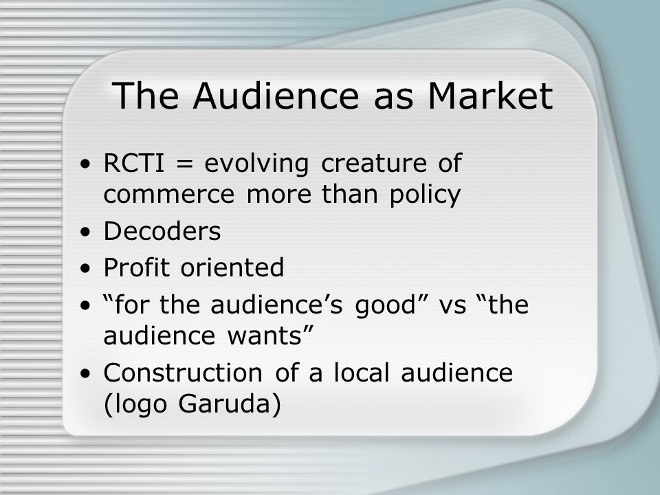 The Audience as Market RCTI = evolving creature of commerce more than policy Decoders Profit oriented for the audience's good vs the audience wants Construction of a local audience (logo Garuda)